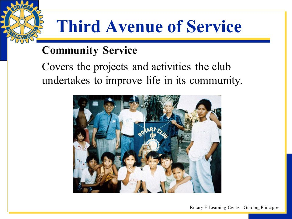 Rotary E-Learning Center- Guiding Principles Third Avenue of Service Community Service Covers the projects and activities the club undertakes to impro