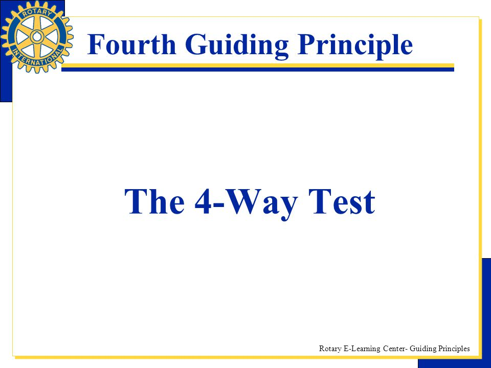 Rotary E-Learning Center- Guiding Principles Fourth Guiding Principle The 4-Way Test
