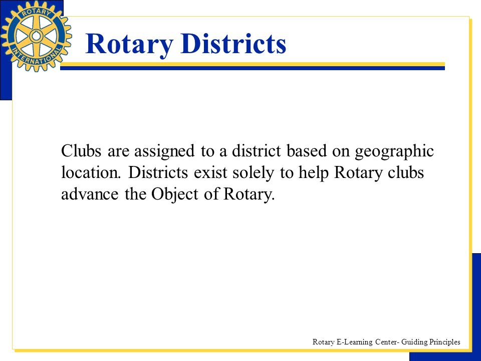 Rotary E-Learning Center- Guiding Principles Rotary Districts Clubs are assigned to a district based on geographic location. Districts exist solely to