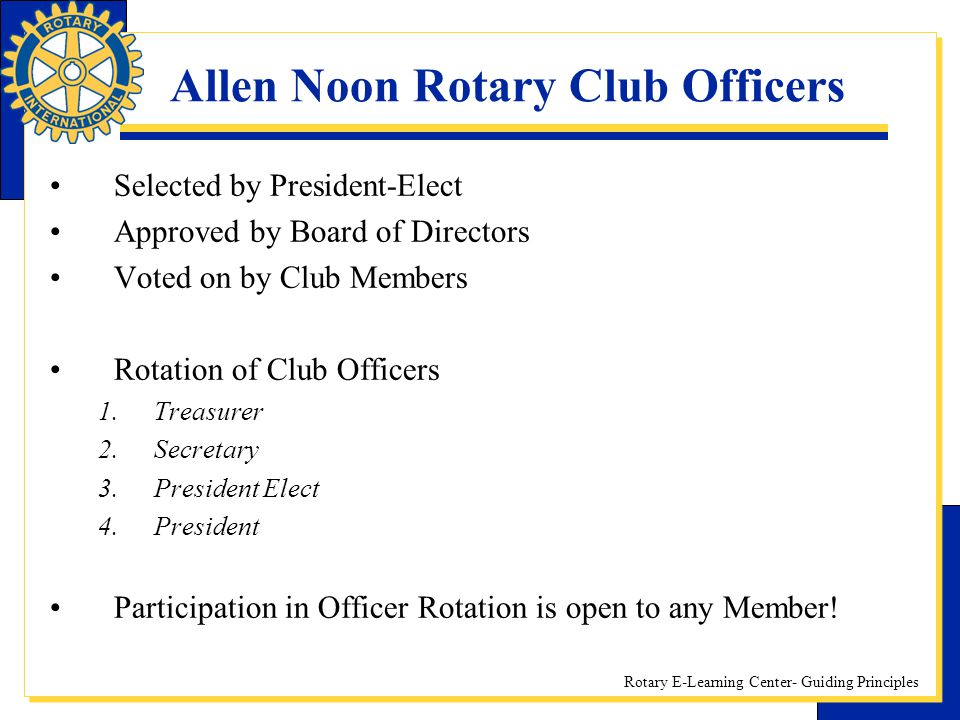 Rotary E-Learning Center- Guiding Principles Allen Noon Rotary Club Officers Selected by President-Elect Approved by Board of Directors Voted on by Cl