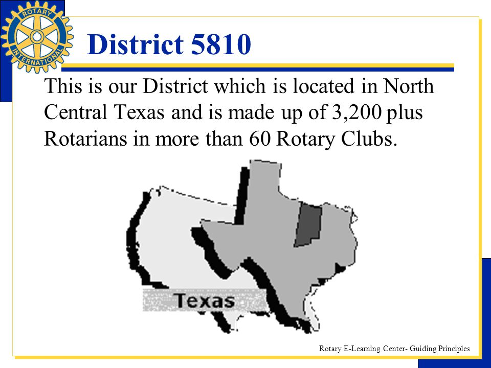 Rotary E-Learning Center- Guiding Principles District 5810 This is our District which is located in North Central Texas and is made up of 3,200 plus R