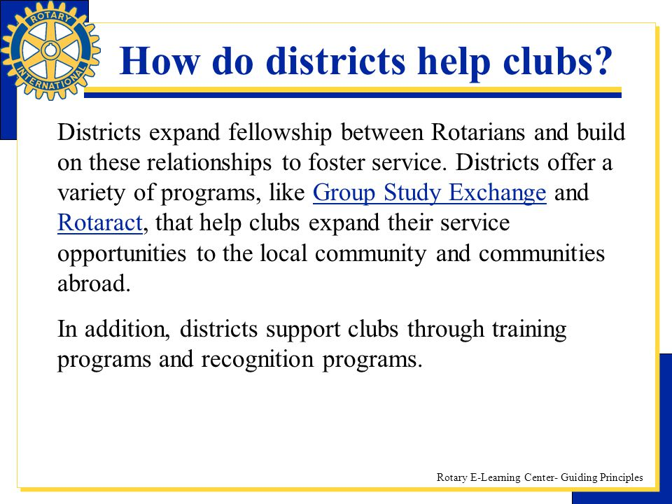 Rotary E-Learning Center- Guiding Principles How do districts help clubs? Districts expand fellowship between Rotarians and build on these relationshi