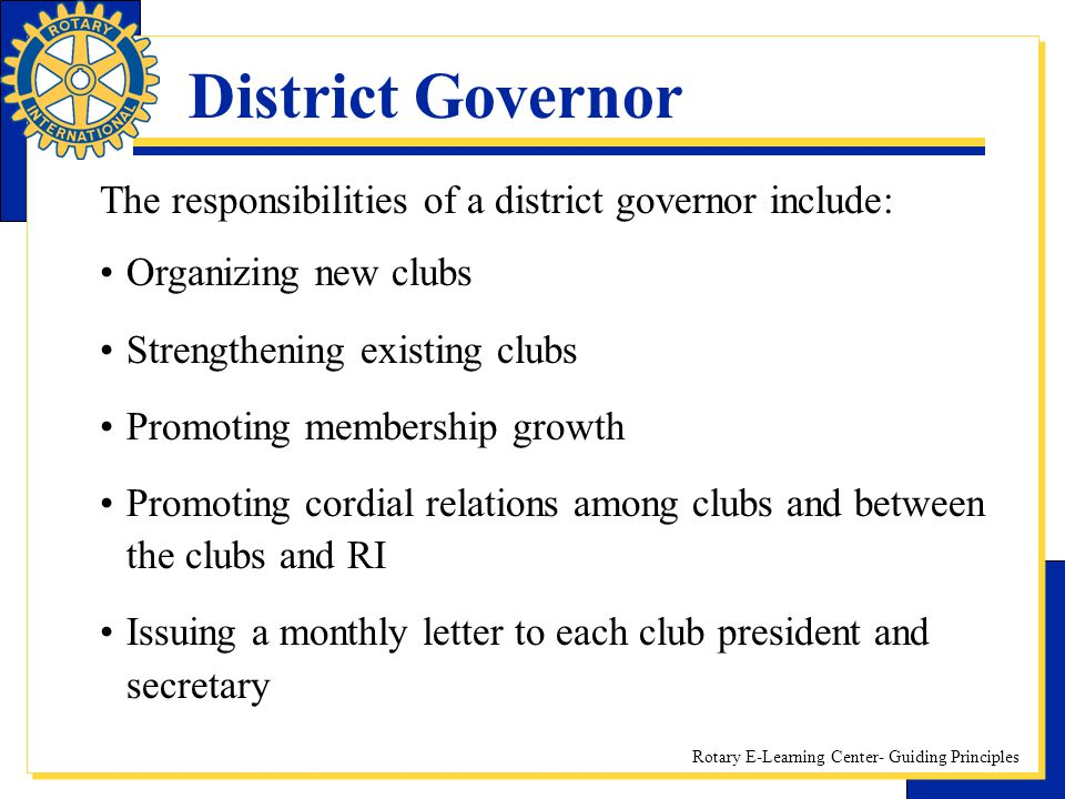 Rotary E-Learning Center- Guiding Principles District Governor The responsibilities of a district governor include: Organizing new clubs Strengthening