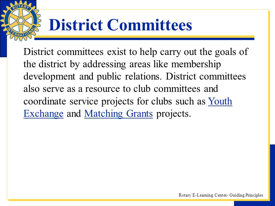 Rotary E-Learning Center- Guiding Principles District Committees District committees exist to help carry out the goals of the district by addressing a
