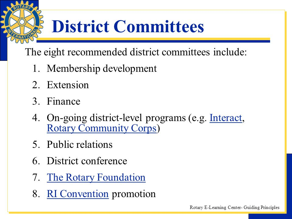 Rotary E-Learning Center- Guiding Principles District Committees The eight recommended district committees include: 1.Membership development 2.Extensi
