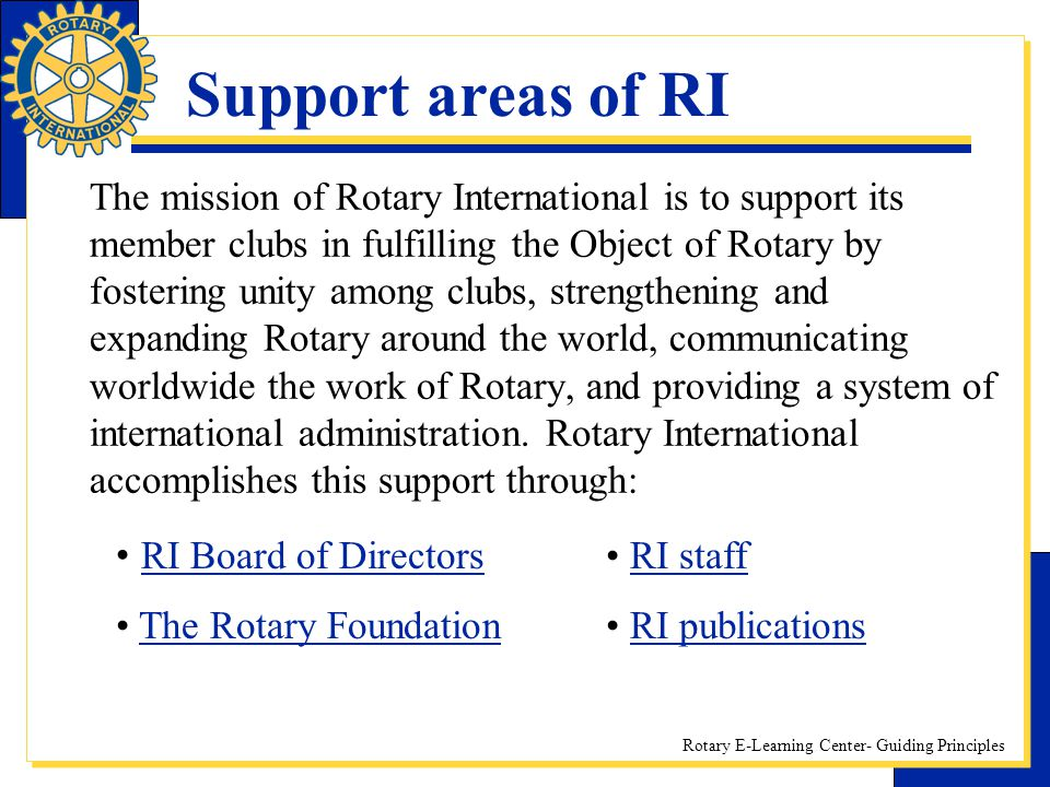 Rotary E-Learning Center- Guiding Principles Support areas of RI The mission of Rotary International is to support its member clubs in fulfilling the