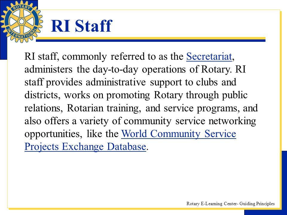 Rotary E-Learning Center- Guiding Principles RI Staff RI staff, commonly referred to as the Secretariat, administers the day-to-day operations of Rota
