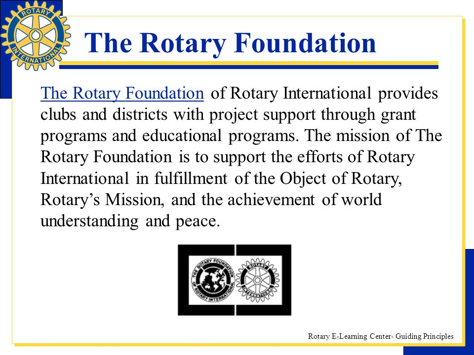 Rotary E-Learning Center- Guiding Principles The Rotary Foundation The Rotary Foundation of Rotary International provides clubs and districts with pro