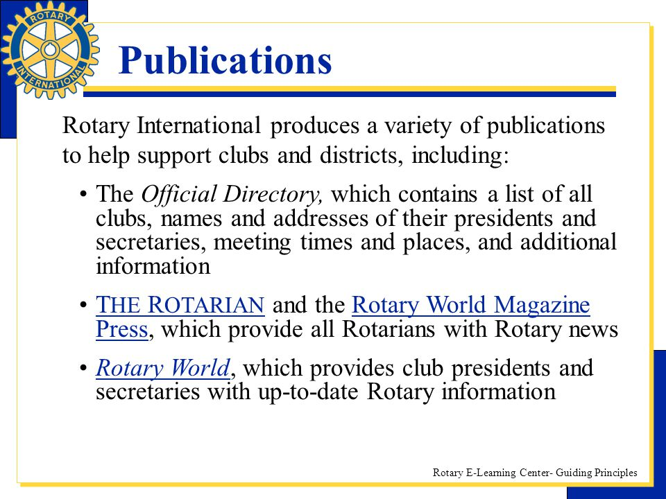 Rotary E-Learning Center- Guiding Principles Publications Rotary International produces a variety of publications to help support clubs and districts,