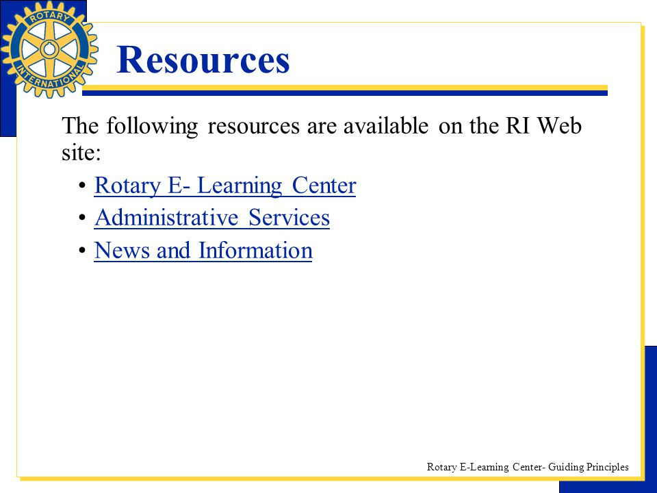 Rotary E-Learning Center- Guiding Principles Resources The following resources are available on the RI Web site: Rotary E- Learning Center Administrat