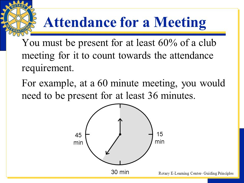 Rotary E-Learning Center- Guiding Principles Attendance for a Meeting You must be present for at least 60% of a club meeting for it to count towards t
