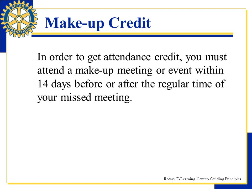 Rotary E-Learning Center- Guiding Principles Make-up Credit In order to get attendance credit, you must attend a make-up meeting or event within 14 da