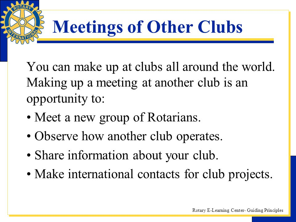 Rotary E-Learning Center- Guiding Principles Meetings of Other Clubs You can make up at clubs all around the world. Making up a meeting at another clu