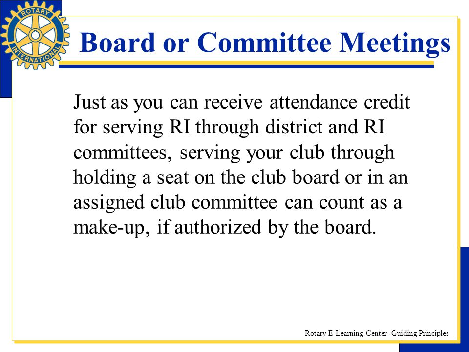 Rotary E-Learning Center- Guiding Principles Board or Committee Meetings Just as you can receive attendance credit for serving RI through district and
