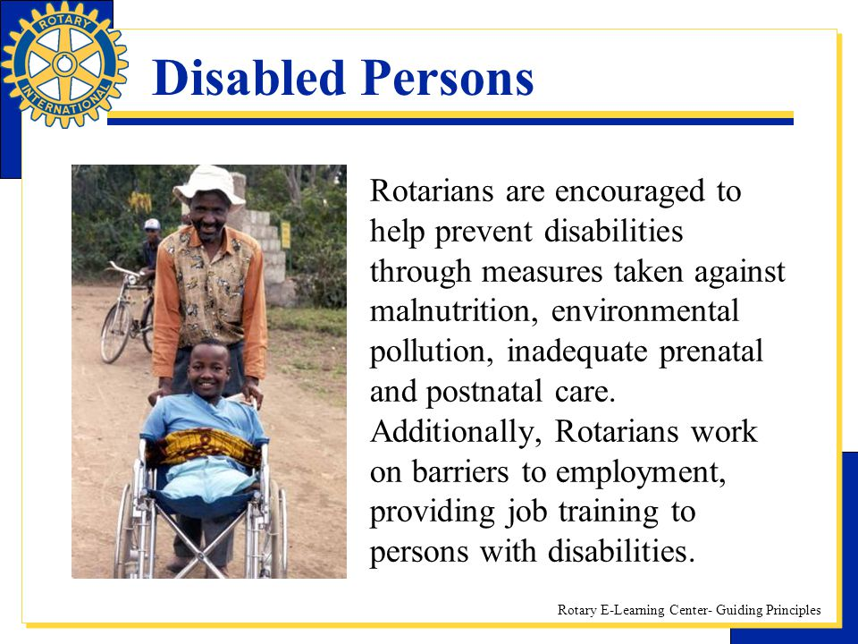 Rotary E-Learning Center- Guiding Principles Disabled Persons Rotarians are encouraged to help prevent disabilities through measures taken against mal