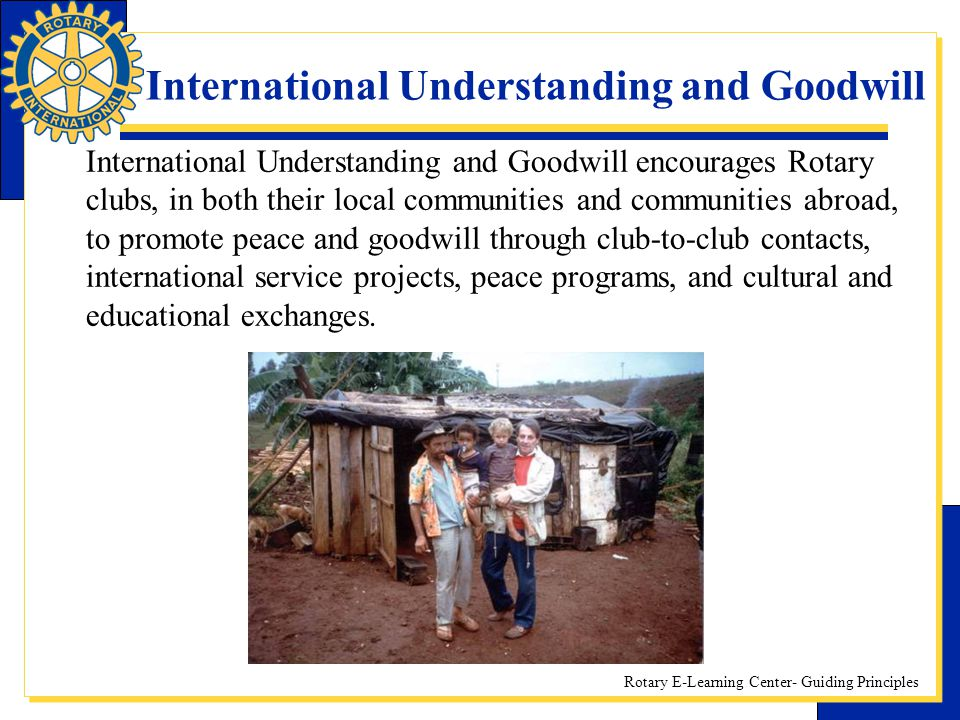 Rotary E-Learning Center- Guiding Principles International Understanding and Goodwill International Understanding and Goodwill encourages Rotary clubs