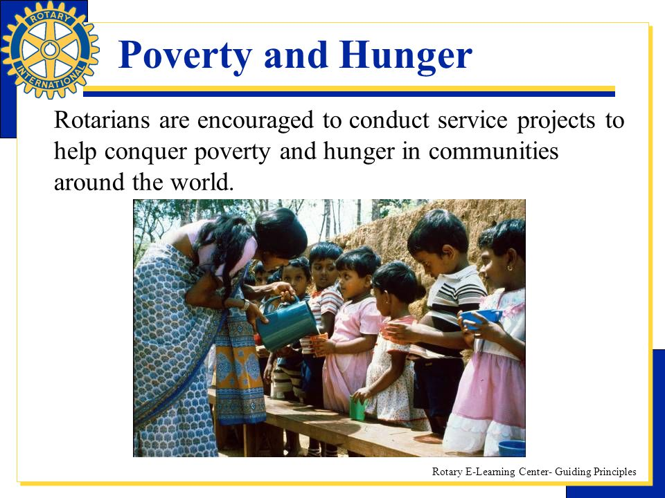 Rotary E-Learning Center- Guiding Principles Poverty and Hunger Rotarians are encouraged to conduct service projects to help conquer poverty and hunge