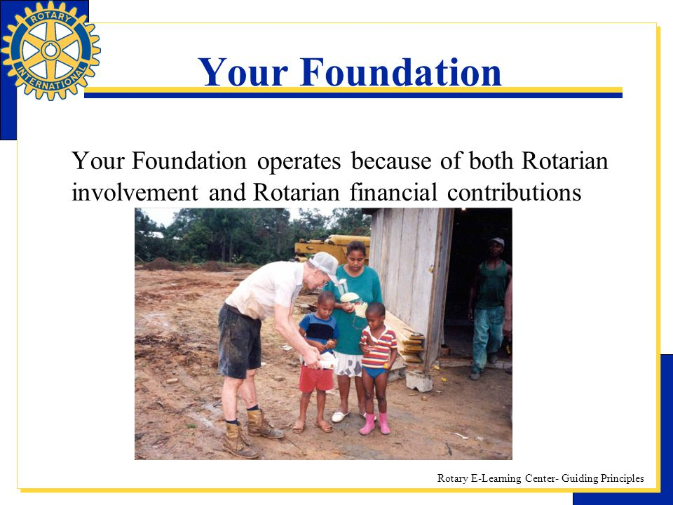Rotary E-Learning Center- Guiding Principles Your Foundation Your Foundation operates because of both Rotarian involvement and Rotarian financial cont