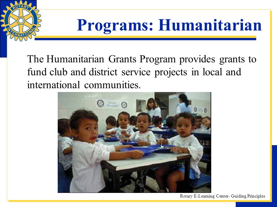 Rotary E-Learning Center- Guiding Principles Programs: Humanitarian The Humanitarian Grants Program provides grants to fund club and district service