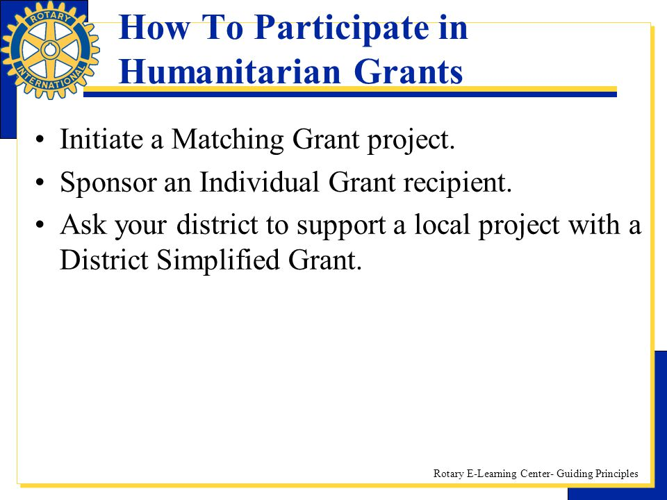 Rotary E-Learning Center- Guiding Principles How To Participate in Humanitarian Grants Initiate a Matching Grant project. Sponsor an Individual Grant