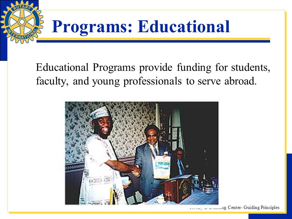 Rotary E-Learning Center- Guiding Principles Programs: Educational Educational Programs provide funding for students, faculty, and young professionals