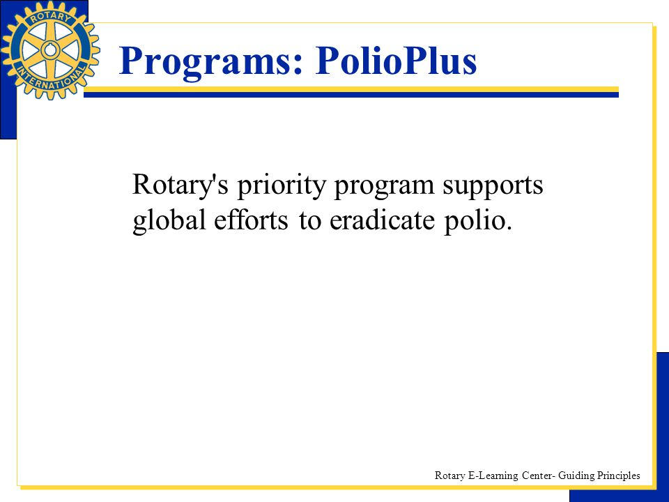 Rotary E-Learning Center- Guiding Principles Programs: PolioPlus Rotary's priority program supports global efforts to eradicate polio.