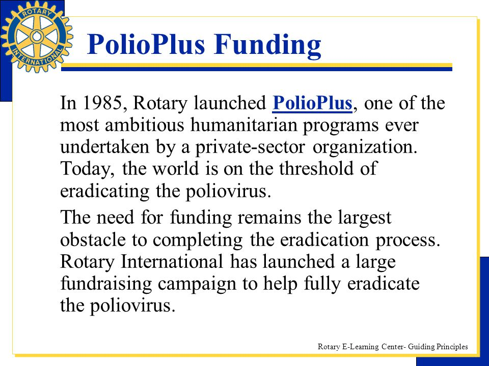 Rotary E-Learning Center- Guiding Principles PolioPlus Funding In 1985, Rotary launched PolioPlus, one of the most ambitious humanitarian programs eve