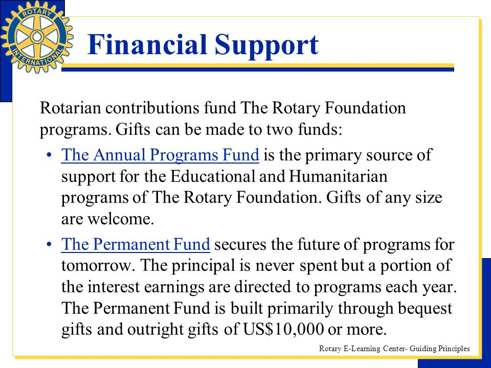 Rotary E-Learning Center- Guiding Principles Financial Support Rotarian contributions fund The Rotary Foundation programs. Gifts can be made to two fu