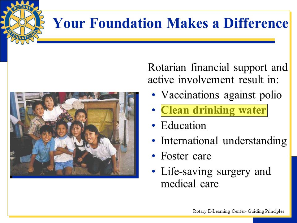Rotary E-Learning Center- Guiding Principles Your Foundation Makes a Difference Rotarian financial support and active involvement result in: Vaccinati
