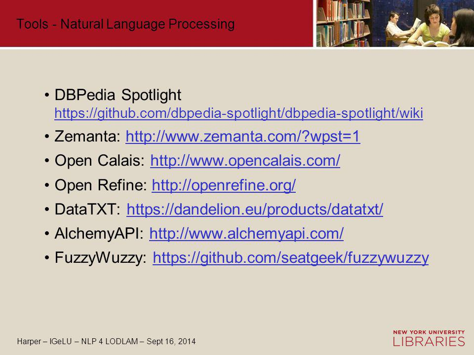 Harper – IGeLU – NLP 4 LODLAM – Sept 16, 2014 Tools - Natural Language Processing DBPedia Spotlight https://github.com/dbpedia-spotlight/dbpedia-spotlight/wiki https://github.com/dbpedia-spotlight/dbpedia-spotlight/wiki Zemanta: http://www.zemanta.com/ wpst=1http://www.zemanta.com/ wpst=1 Open Calais: http://www.opencalais.com/http://www.opencalais.com/ Open Refine: http://openrefine.org/http://openrefine.org/ DataTXT: https://dandelion.eu/products/datatxt/https://dandelion.eu/products/datatxt/ AlchemyAPI: http://www.alchemyapi.com/http://www.alchemyapi.com/ FuzzyWuzzy: https://github.com/seatgeek/fuzzywuzzyhttps://github.com/seatgeek/fuzzywuzzy