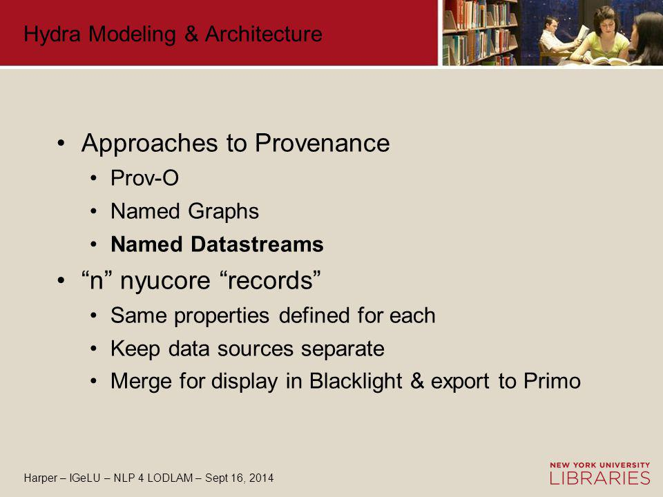 Harper – IGeLU – NLP 4 LODLAM – Sept 16, 2014 Hydra Modeling & Architecture Approaches to Provenance Prov-O Named Graphs Named Datastreams n nyucore records Same properties defined for each Keep data sources separate Merge for display in Blacklight & export to Primo