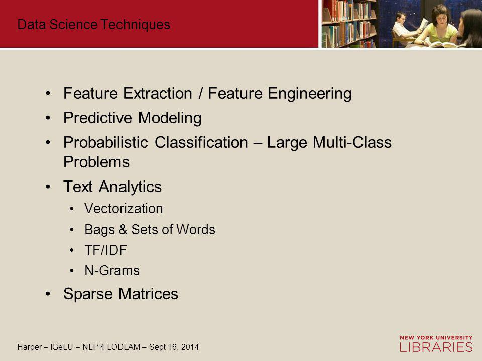 Harper – IGeLU – NLP 4 LODLAM – Sept 16, 2014 Data Science Techniques Feature Extraction / Feature Engineering Predictive Modeling Probabilistic Classification – Large Multi-Class Problems Text Analytics Vectorization Bags & Sets of Words TF/IDF N-Grams Sparse Matrices