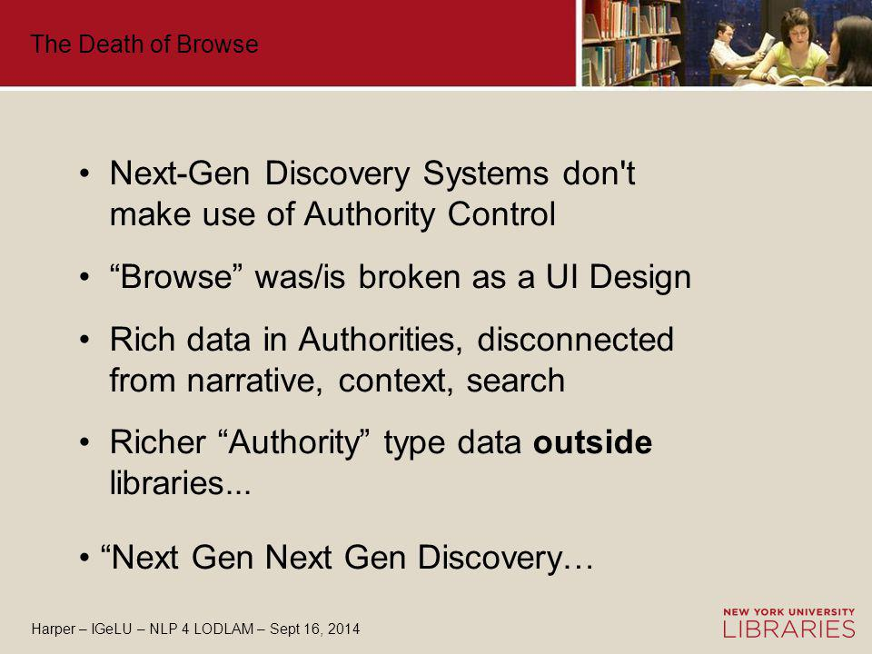 The Death of Browse Next-Gen Discovery Systems don t make use of Authority Control Browse was/is broken as a UI Design Rich data in Authorities, disconnected from narrative, context, search Richer Authority type data outside libraries...