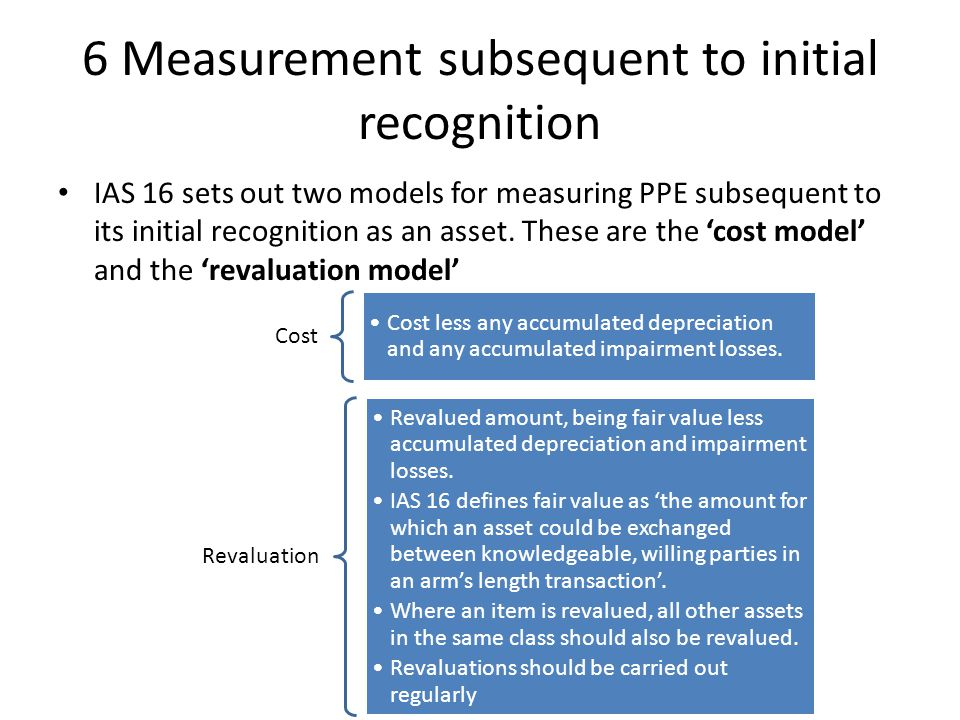 6 Measurement subsequent to initial recognition IAS 16 sets out two models for measuring PPE subsequent to its initial recognition as an asset. These