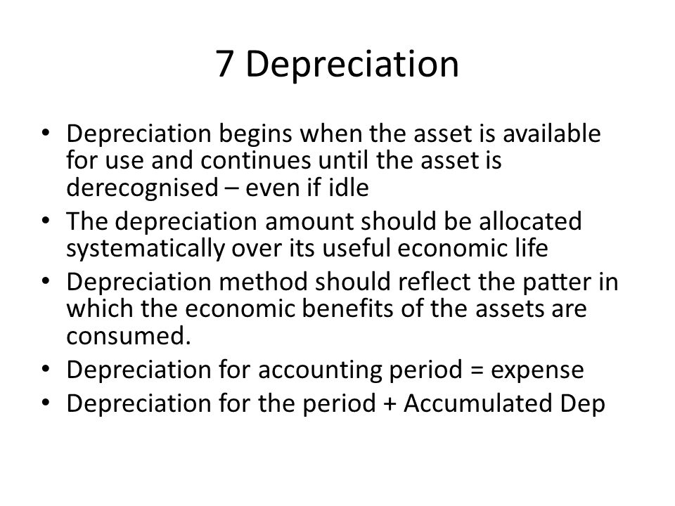 7 Depreciation Depreciation begins when the asset is available for use and continues until the asset is derecognised – even if idle The depreciation a