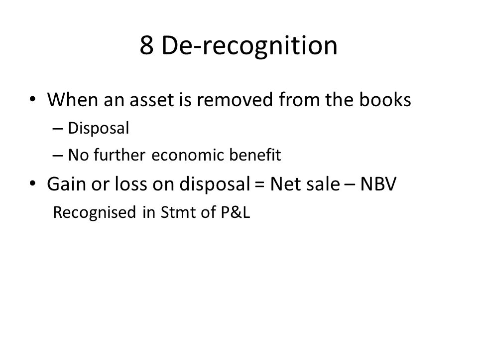 8 De-recognition When an asset is removed from the books – Disposal – No further economic benefit Gain or loss on disposal = Net sale – NBV Recognised