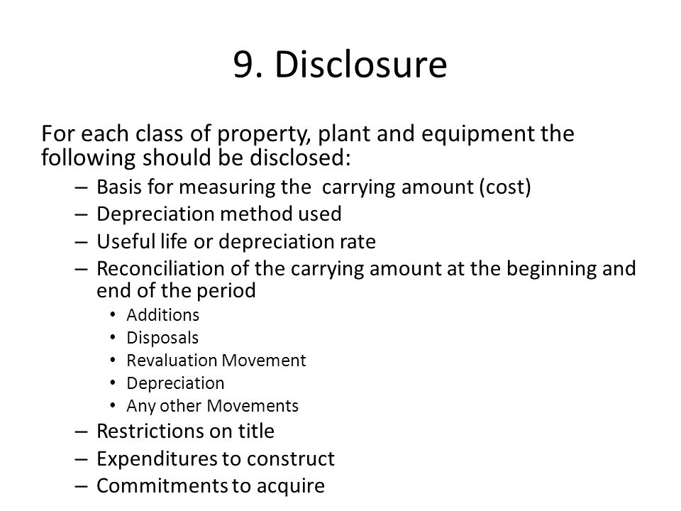 9. Disclosure For each class of property, plant and equipment the following should be disclosed: – Basis for measuring the carrying amount (cost) – De