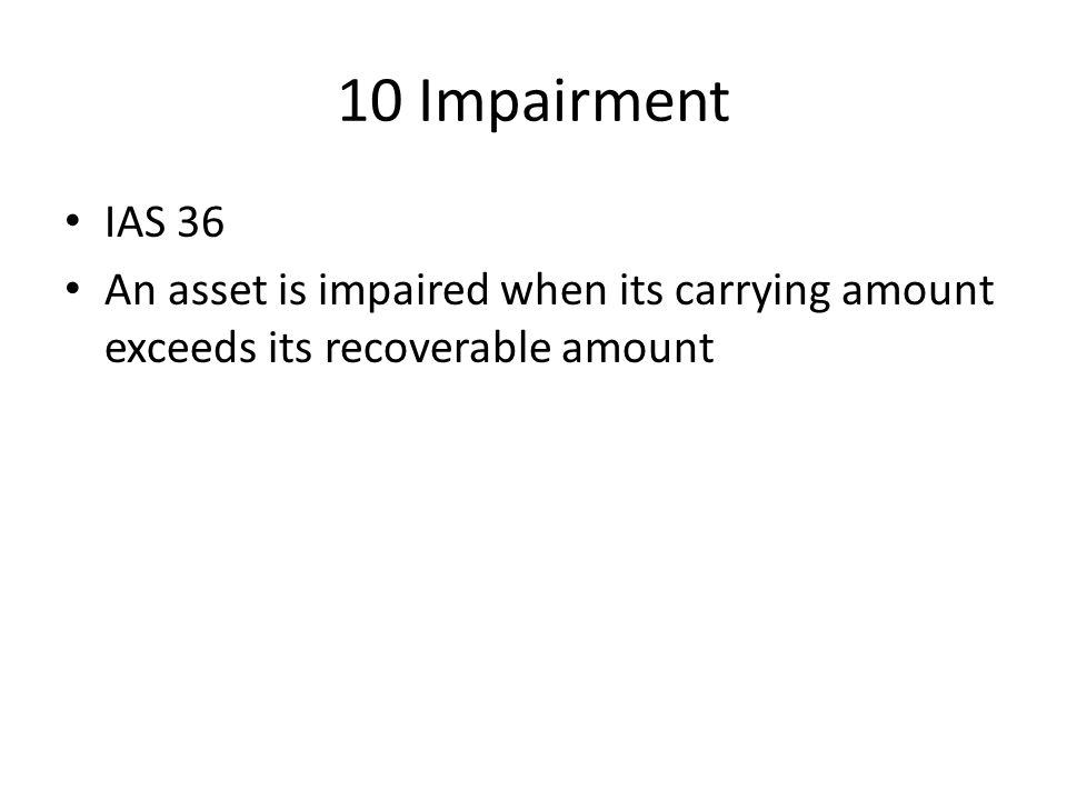10 Impairment IAS 36 An asset is impaired when its carrying amount exceeds its recoverable amount