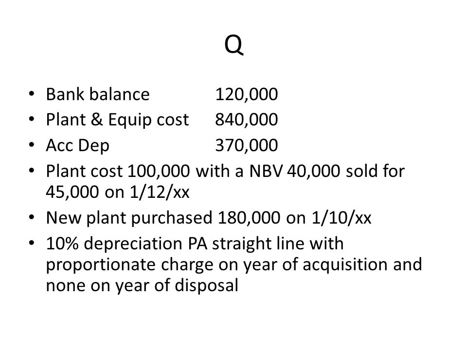 Q Bank balance120,000 Plant & Equip cost 840,000 Acc Dep 370,000 Plant cost 100,000 with a NBV 40,000 sold for 45,000 on 1/12/xx New plant purchased 1