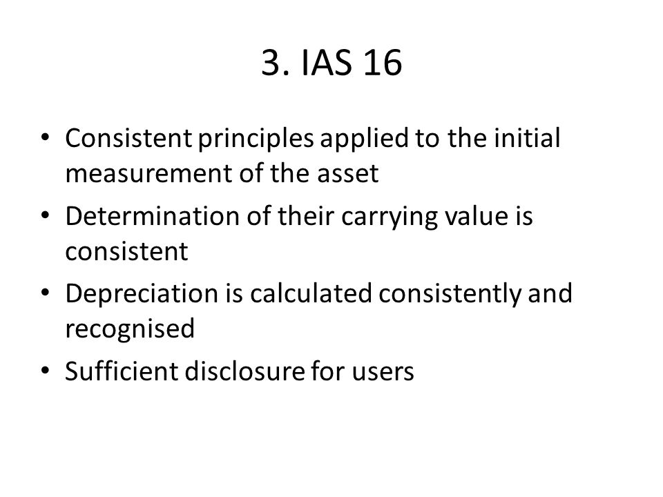 3. IAS 16 Consistent principles applied to the initial measurement of the asset Determination of their carrying value is consistent Depreciation is ca