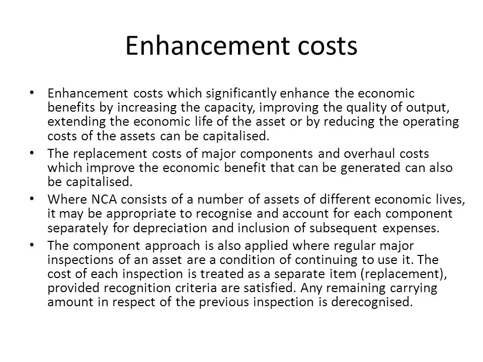 Enhancement costs Enhancement costs which significantly enhance the economic benefits by increasing the capacity, improving the quality of output, ext
