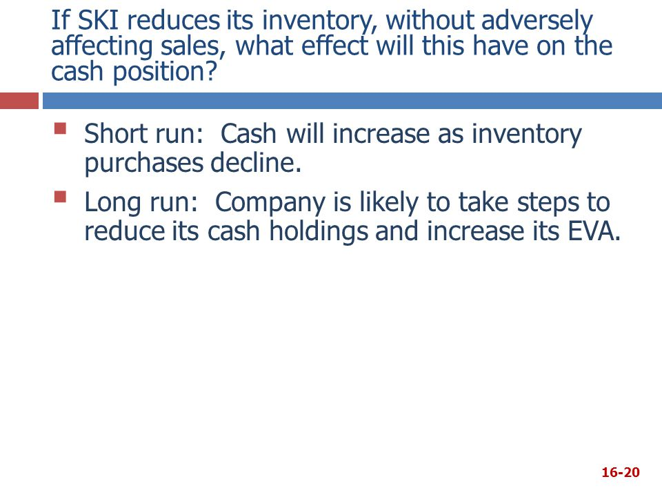 If SKI reduces its inventory, without adversely affecting sales, what effect will this have on the cash position?  Short run: Cash will increase as i