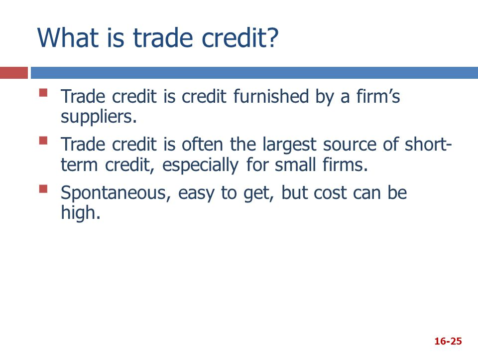 What is trade credit? 16-25  Trade credit is credit furnished by a firm's suppliers.  Trade credit is often the largest source of short- term credit