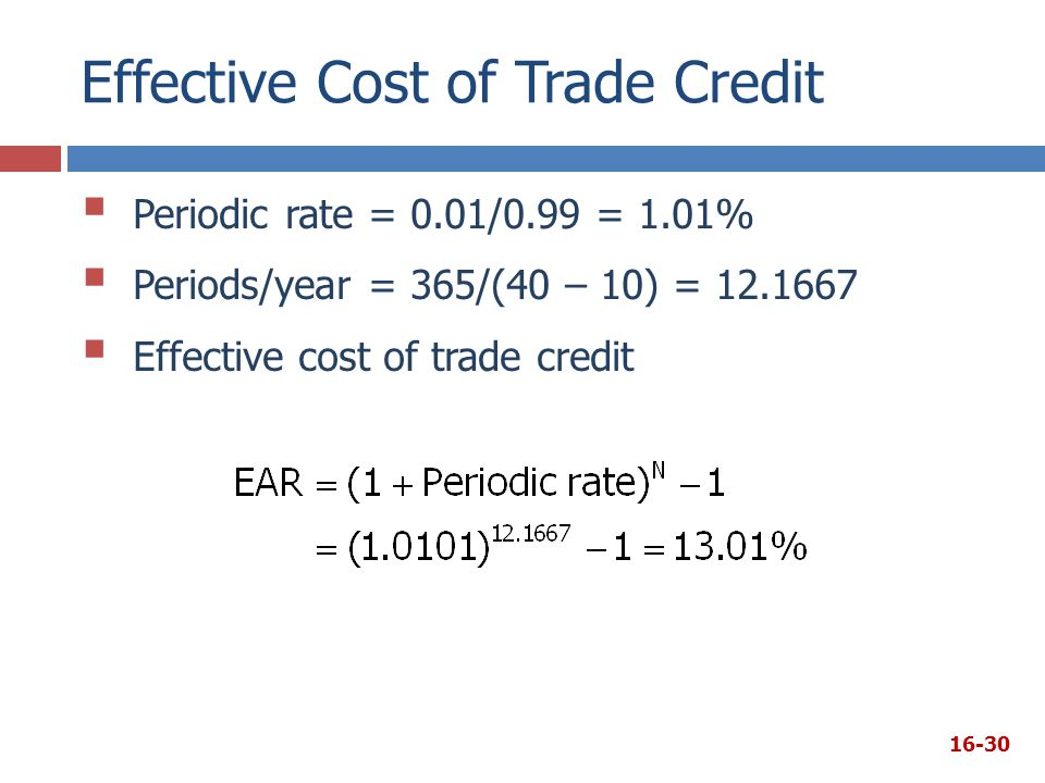 Effective Cost of Trade Credit 16-30  Periodic rate = 0.01/0.99 = 1.01%  Periods/year = 365/(40 – 10) = 12.1667  Effective cost of trade credit