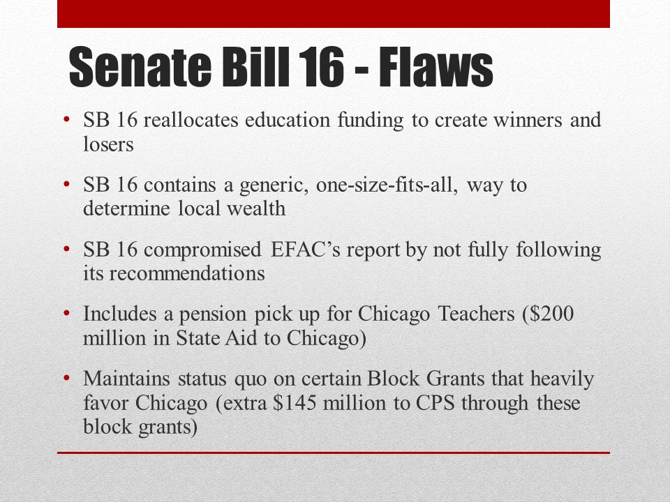 Senate Bill 16 - Flaws SB 16 reallocates education funding to create winners and losers SB 16 contains a generic, one-size-fits-all, way to determine local wealth SB 16 compromised EFAC's report by not fully following its recommendations Includes a pension pick up for Chicago Teachers ($200 million in State Aid to Chicago) Maintains status quo on certain Block Grants that heavily favor Chicago (extra $145 million to CPS through these block grants)