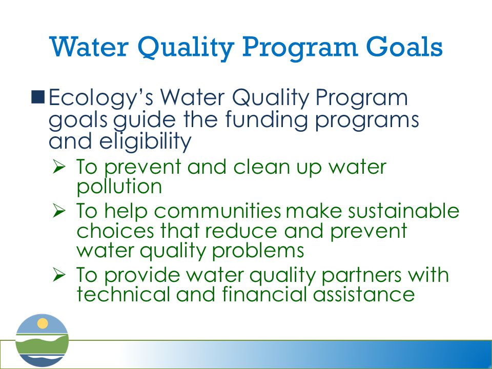 Water Quality Program Goals Ecology's Water Quality Program goals guide the funding programs and eligibility  To prevent and clean up water pollution  To help communities make sustainable choices that reduce and prevent water quality problems  To provide water quality partners with technical and financial assistance