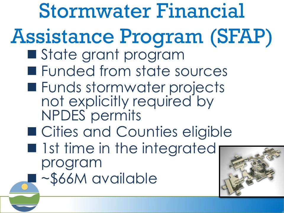 Stormwater Financial Assistance Program (SFAP) State grant program Funded from state sources Funds stormwater projects not explicitly required by NPDES permits Cities and Counties eligible 1st time in the integrated program ~$66M available