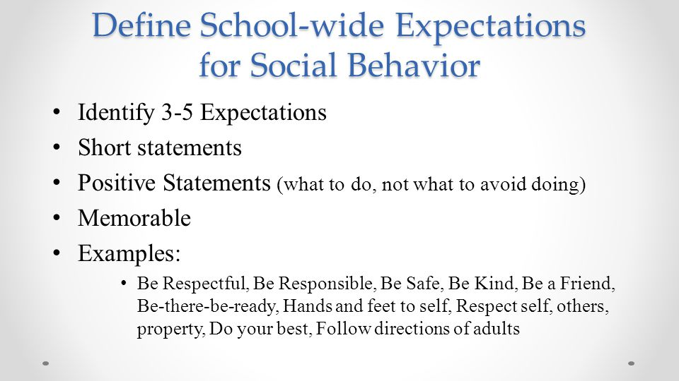 Define School-wide Expectations for Social Behavior Identify 3-5 Expectations Short statements Positive Statements (what to do, not what to avoid doin