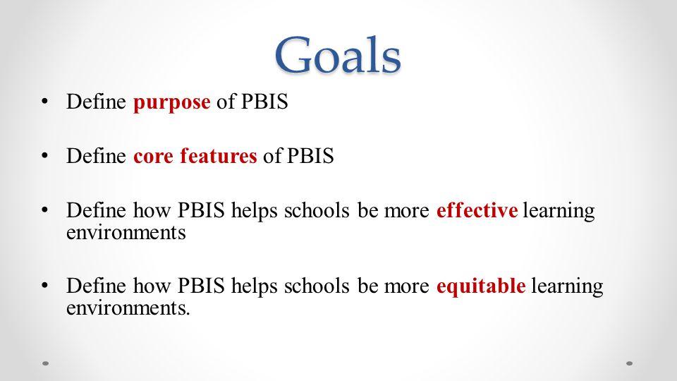 Goals Define purpose of PBIS Define core features of PBIS Define how PBIS helps schools be more effective learning environments Define how PBIS helps