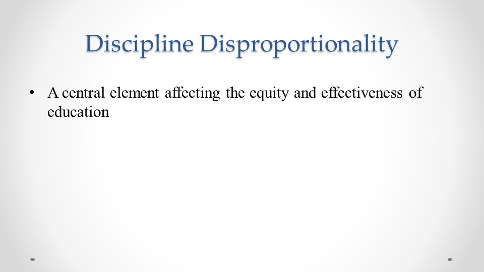 Discipline Disproportionality A central element affecting the equity and effectiveness of education